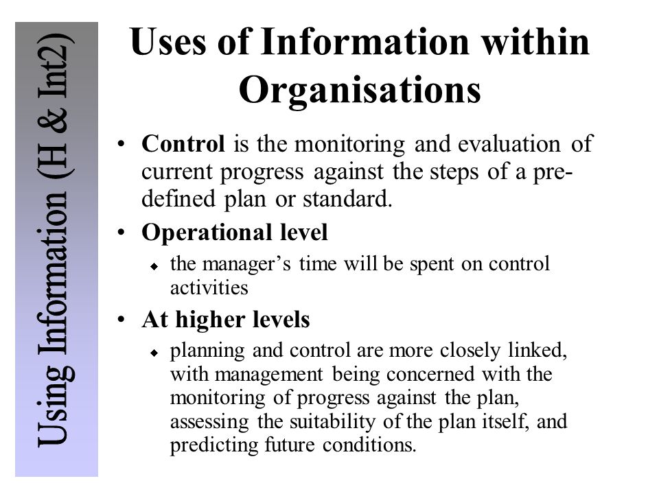 Uses of Information within Organisations Control is the monitoring and evaluation of current progress against the steps of a pre- defined plan or standard.