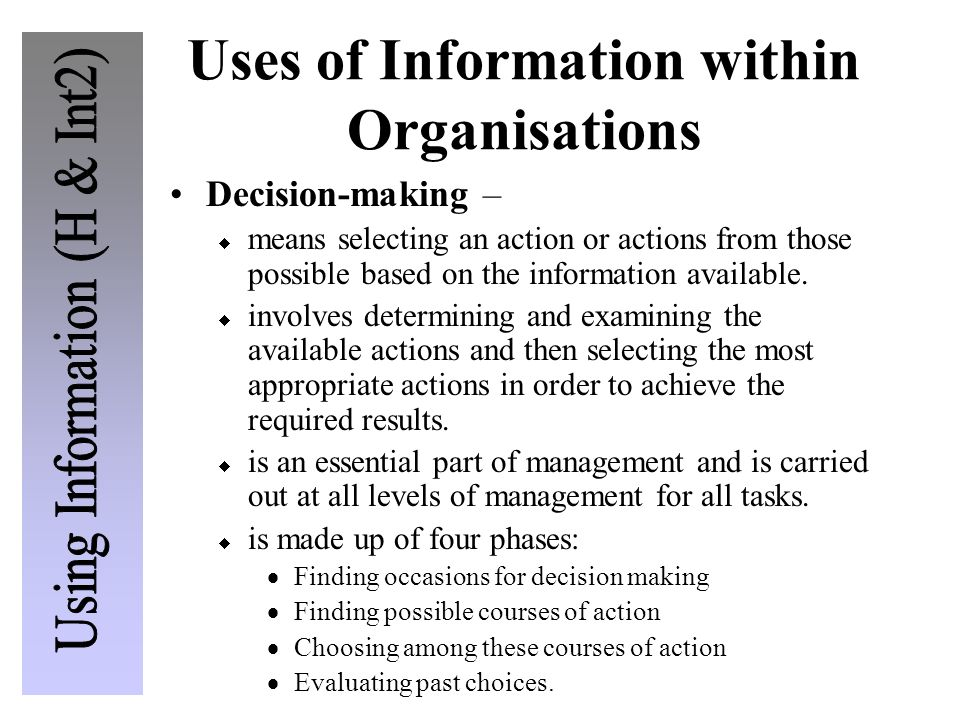 Uses of Information within Organisations Decision-making –  means selecting an action or actions from those possible based on the information available.