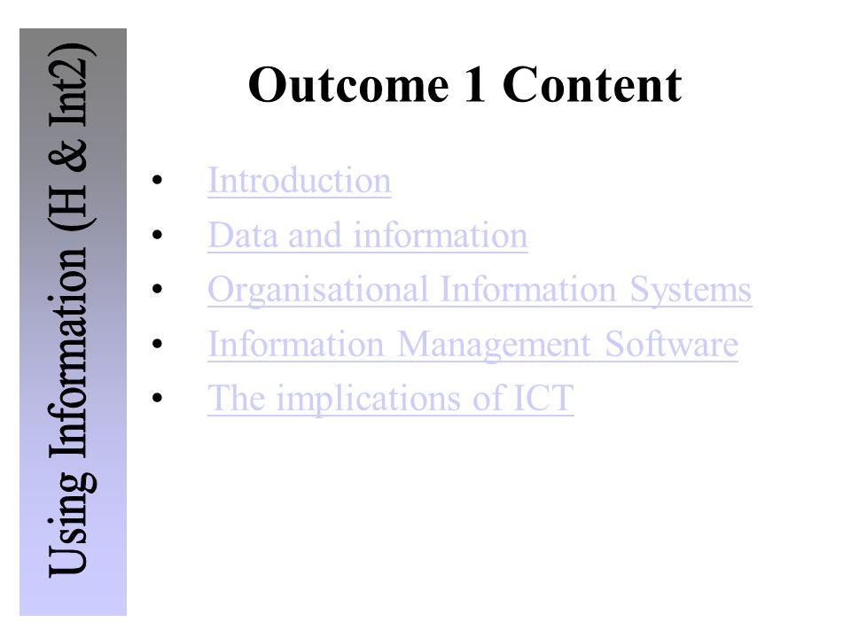 Introduction Data and information Organisational Information Systems Information Management Software The implications of ICT Outcome 1 Content