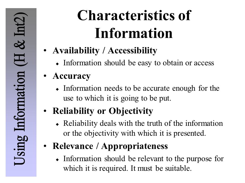 Characteristics of Information Availability / Accessibility  Information should be easy to obtain or access Accuracy  Information needs to be accurate enough for the use to which it is going to be put.