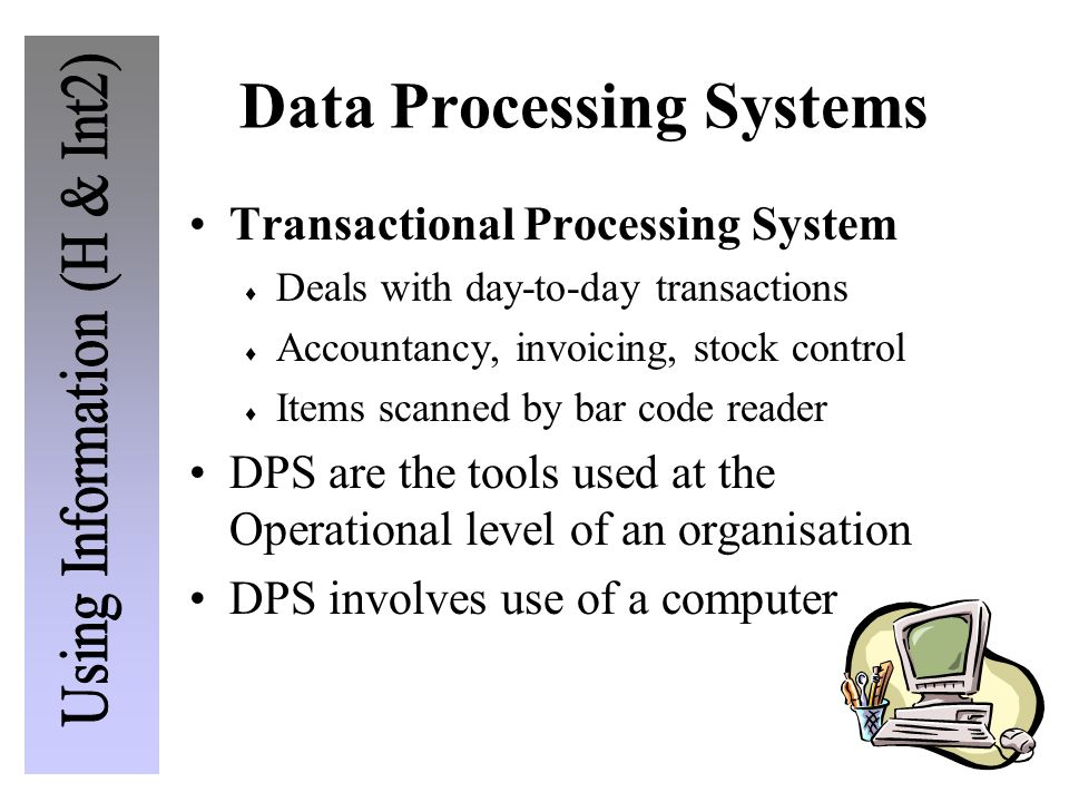 Data Processing Systems Transactional Processing System  Deals with day-to-day transactions  Accountancy, invoicing, stock control  Items scanned by bar code reader DPS are the tools used at the Operational level of an organisation DPS involves use of a computer