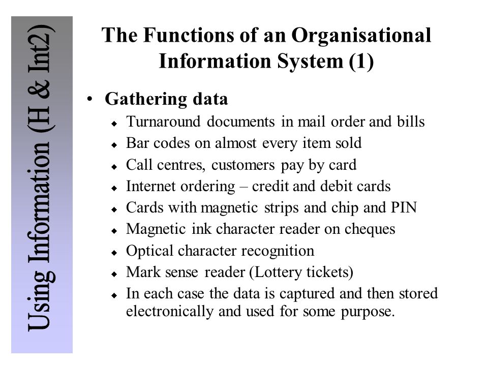 The Functions of an Organisational Information System (1) Gathering data  Turnaround documents in mail order and bills  Bar codes on almost every item sold  Call centres, customers pay by card  Internet ordering – credit and debit cards  Cards with magnetic strips and chip and PIN  Magnetic ink character reader on cheques  Optical character recognition  Mark sense reader (Lottery tickets)  In each case the data is captured and then stored electronically and used for some purpose.