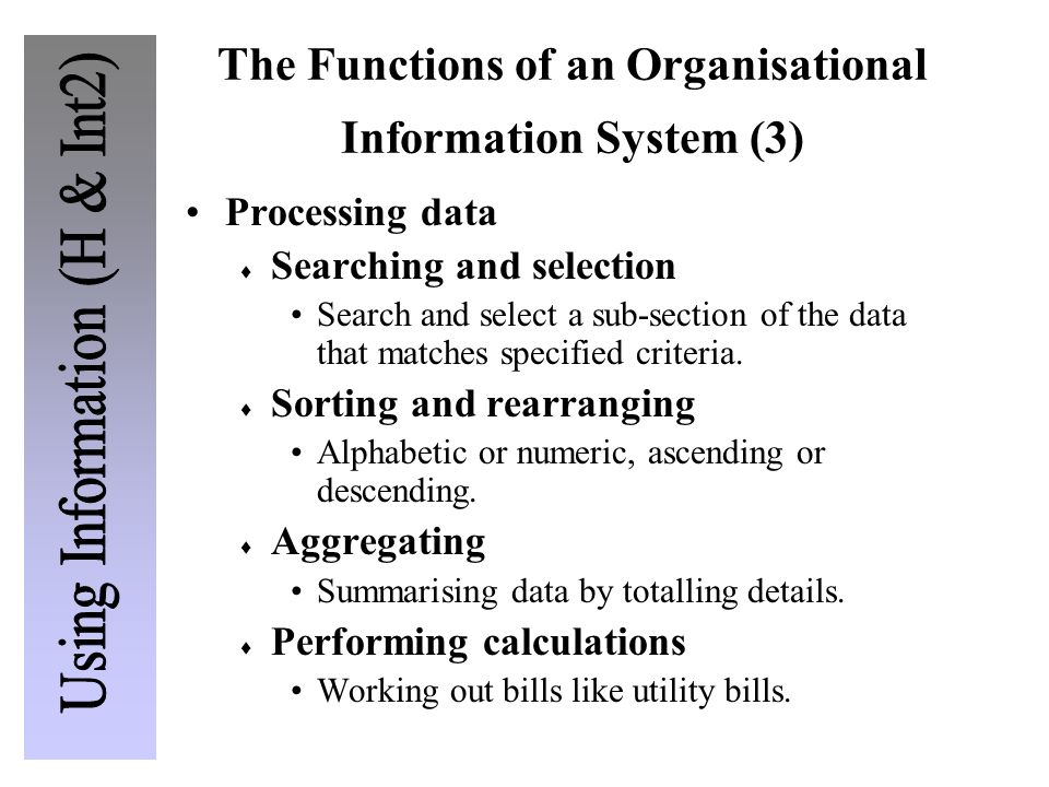 The Functions of an Organisational Information System (3) Processing data  Searching and selection Search and select a sub-section of the data that matches specified criteria.