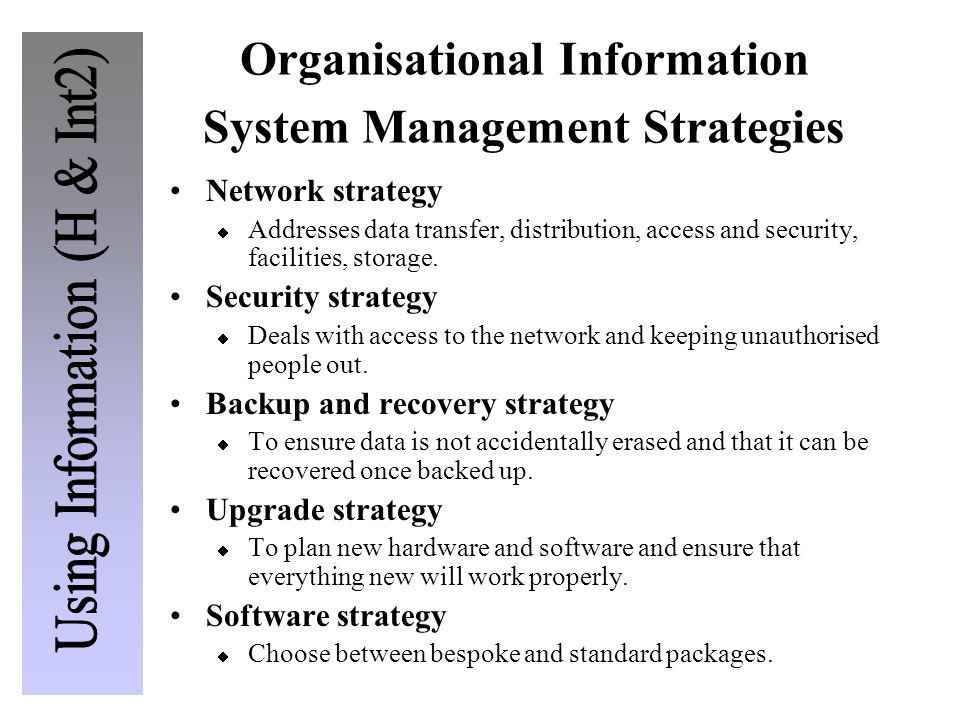 Organisational Information System Management Strategies Network strategy  Addresses data transfer, distribution, access and security, facilities, sto