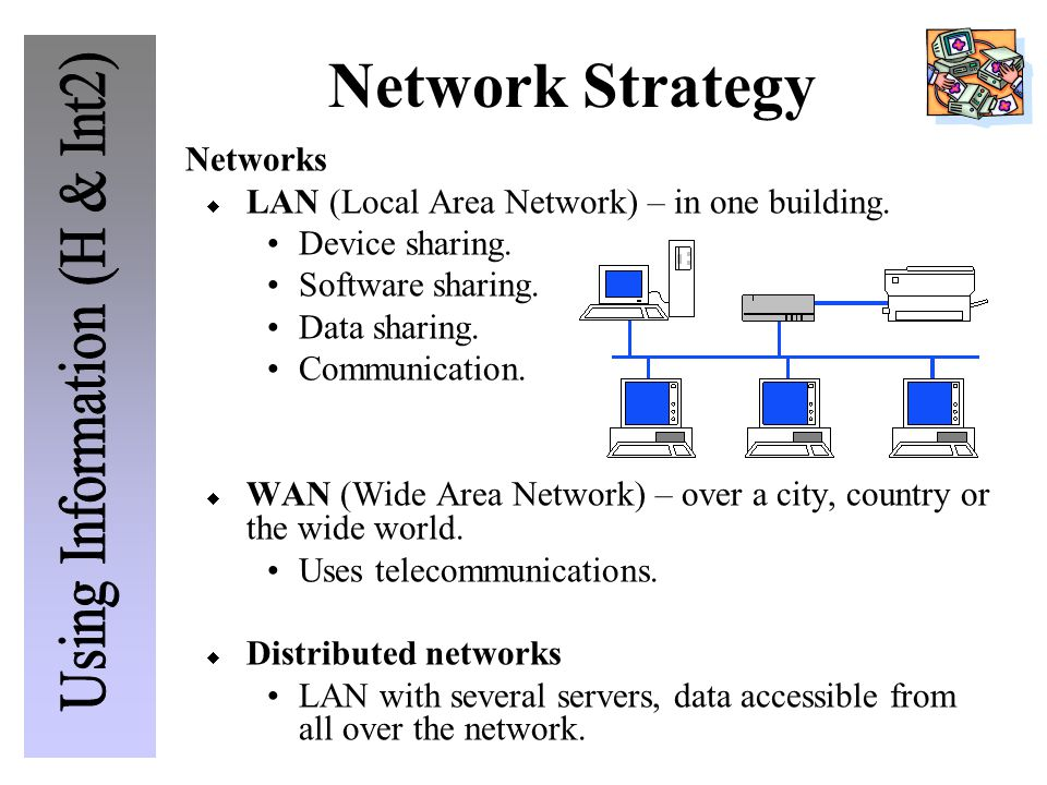 Networks  LAN (Local Area Network) – in one building. Device sharing. Software sharing. Data sharing. Communication.  WAN (Wide Area Network) – over