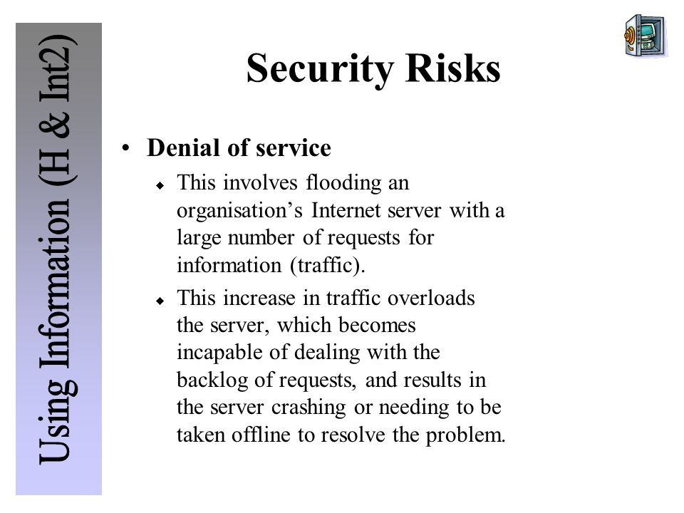 Security Risks Denial of service  This involves flooding an organisation's Internet server with a large number of requests for information (traffic).