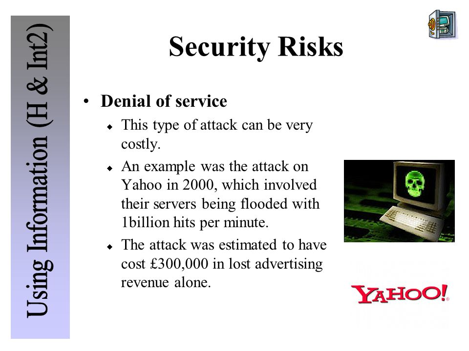 Security Risks Denial of service  This type of attack can be very costly.  An example was the attack on Yahoo in 2000, which involved their servers