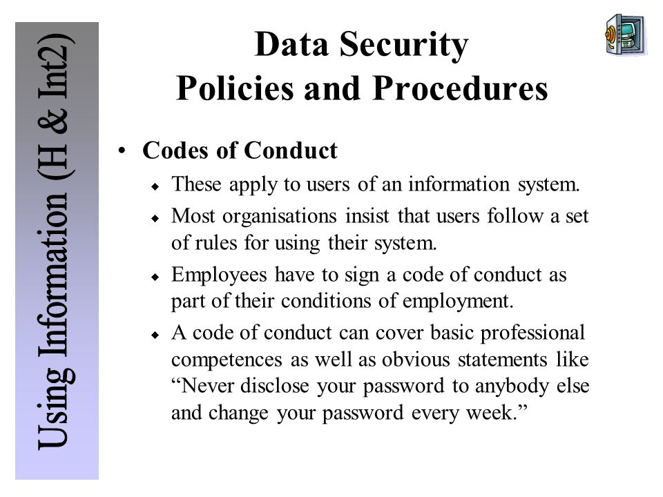 Data Security Policies and Procedures Codes of Conduct  These apply to users of an information system.
