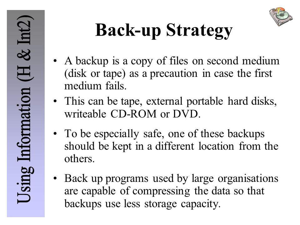 Back-up Strategy A backup is a copy of files on second medium (disk or tape) as a precaution in case the first medium fails.