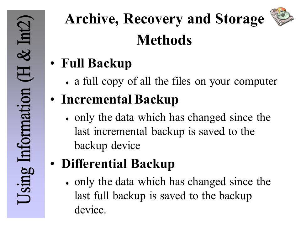 Archive, Recovery and Storage Methods Full Backup  a full copy of all the files on your computer Incremental Backup  only the data which has changed since the last incremental backup is saved to the backup device Differential Backup  only the data which has changed since the last full backup is saved to the backup device.