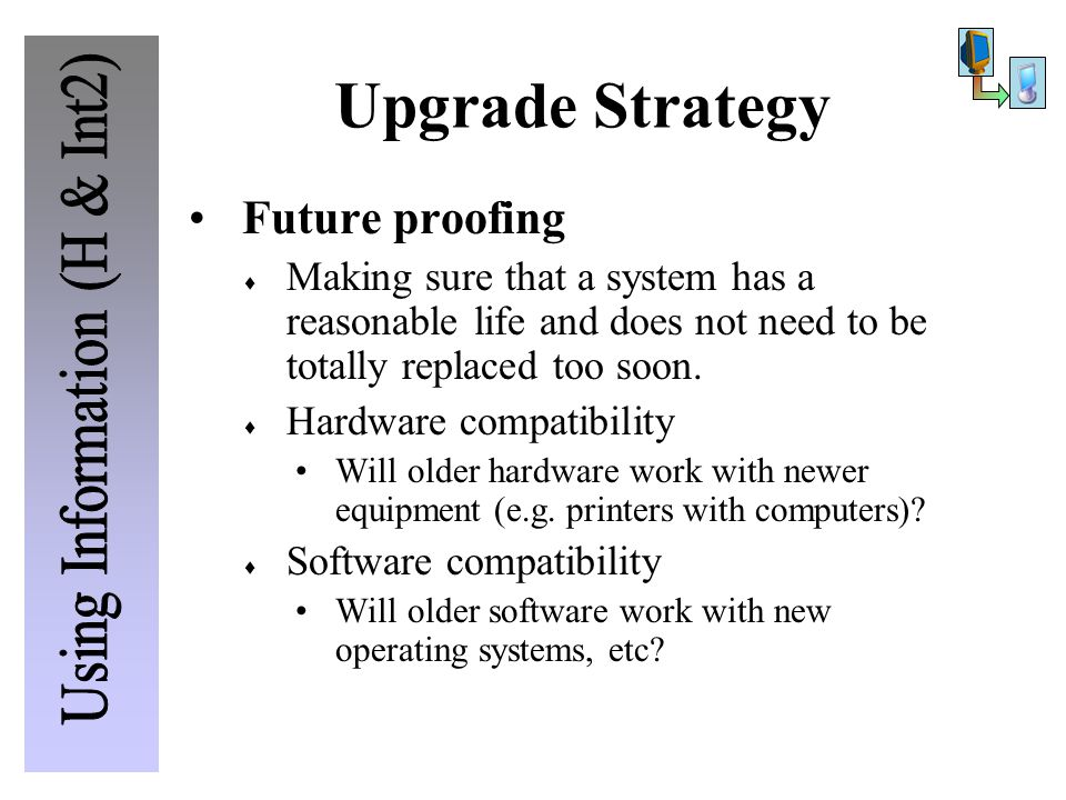 Future proofing  Making sure that a system has a reasonable life and does not need to be totally replaced too soon.  Hardware compatibility Will old