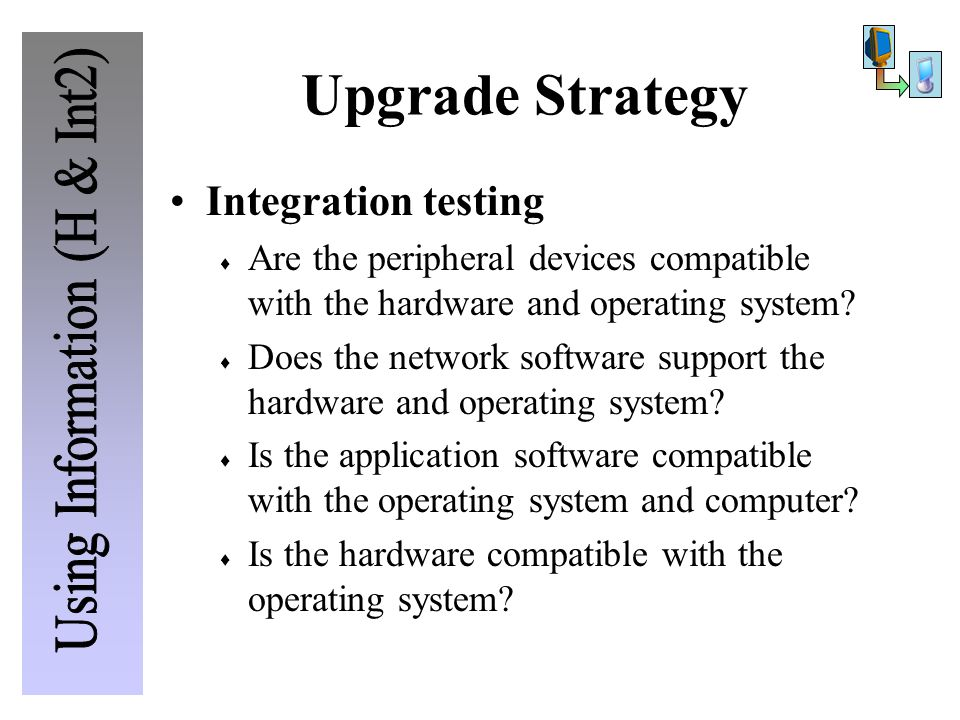 Upgrade Strategy Integration testing  Are the peripheral devices compatible with the hardware and operating system?  Does the network software suppo