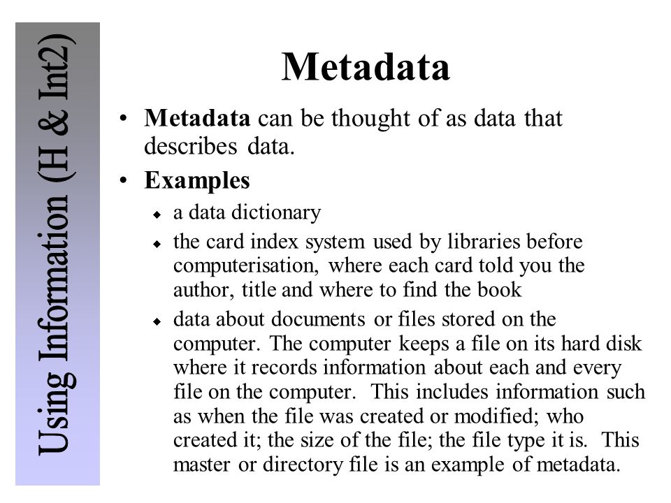 Metadata Metadata can be thought of as data that describes data. Examples  a data dictionary  the card index system used by libraries before compute