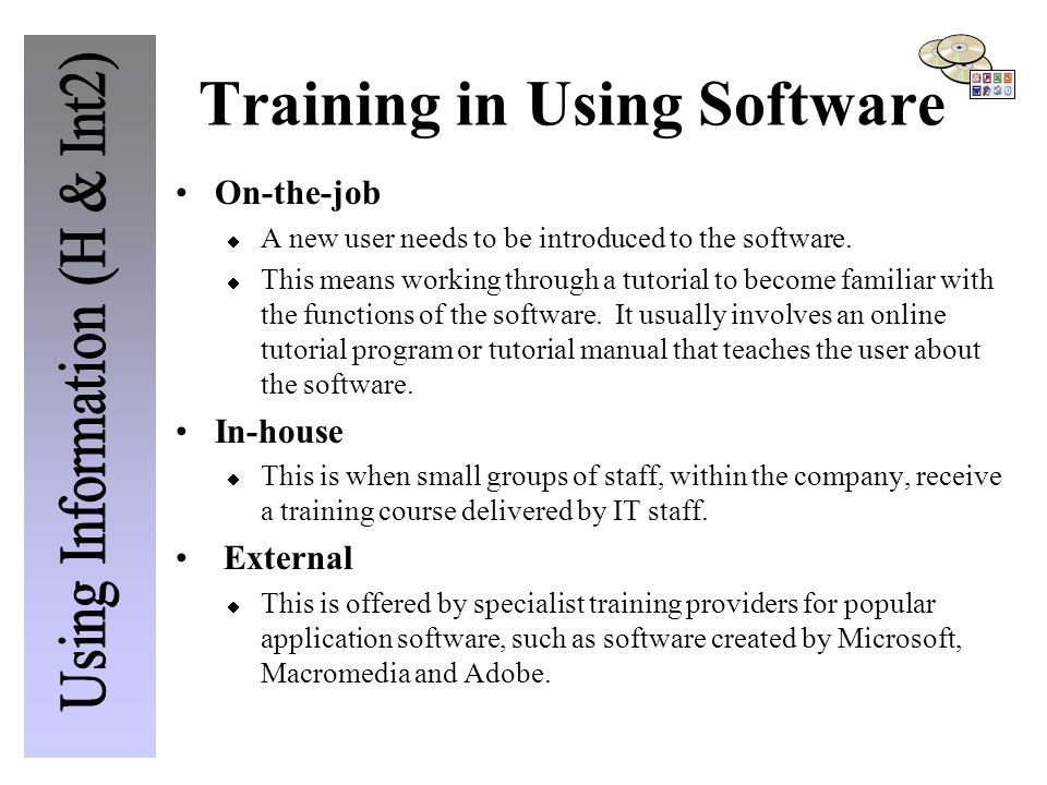 Training in Using Software On-the-job  A new user needs to be introduced to the software.  This means working through a tutorial to become familiar