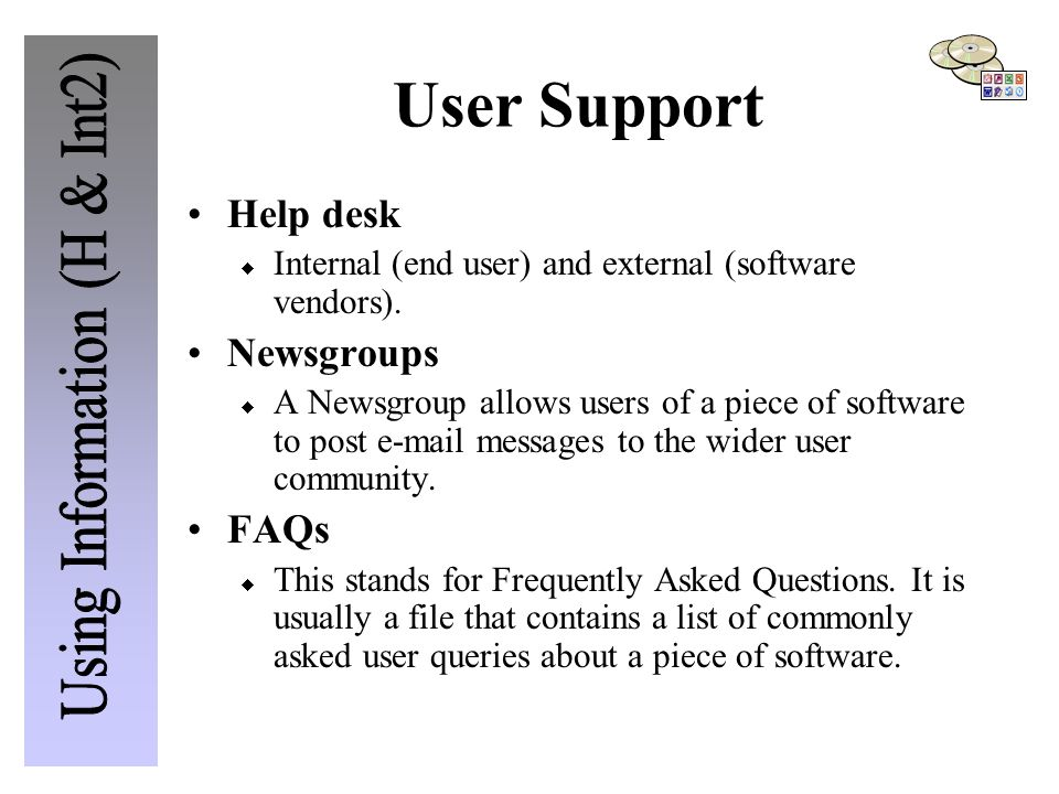 User Support Help desk  Internal (end user) and external (software vendors). Newsgroups  A Newsgroup allows users of a piece of software to post e-m