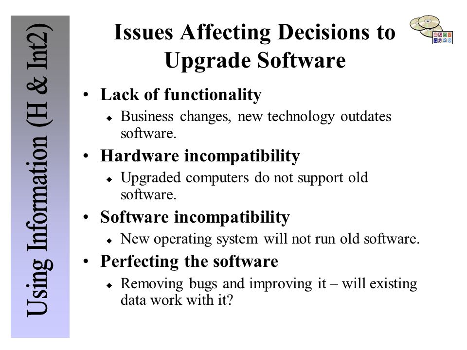 Issues Affecting Decisions to Upgrade Software Lack of functionality  Business changes, new technology outdates software.
