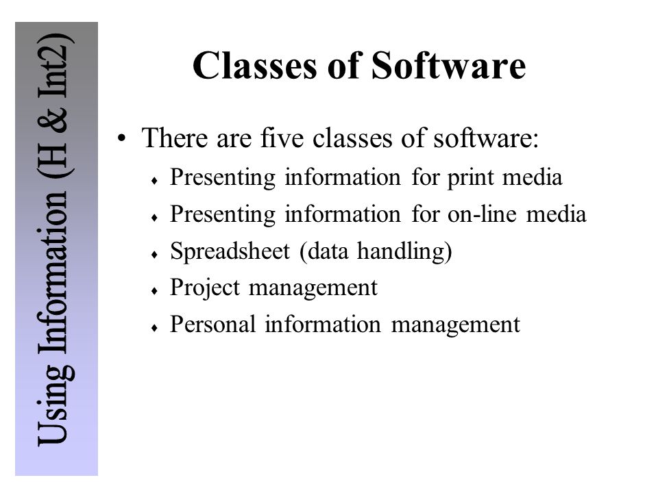 Classes of Software There are five classes of software:  Presenting information for print media  Presenting information for on-line media  Spreadsheet (data handling)  Project management  Personal information management