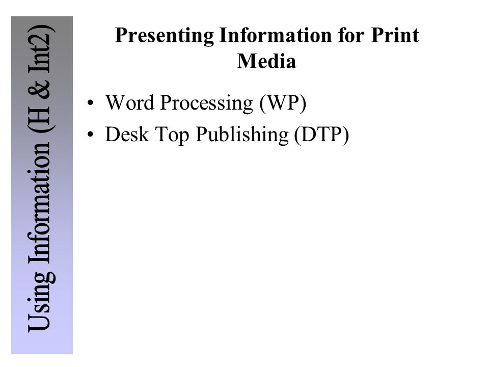 Presenting Information for Print Media Word Processing (WP) Desk Top Publishing (DTP)