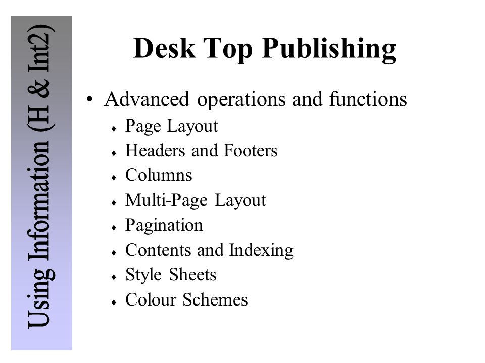 Desk Top Publishing Advanced operations and functions  Page Layout  Headers and Footers  Columns  Multi-Page Layout  Pagination  Contents and In