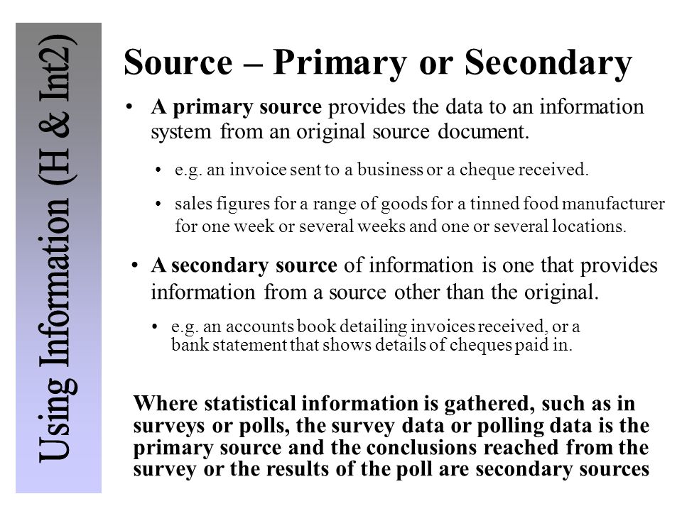 Source – Primary or Secondary Where statistical information is gathered, such as in surveys or polls, the survey data or polling data is the primary s