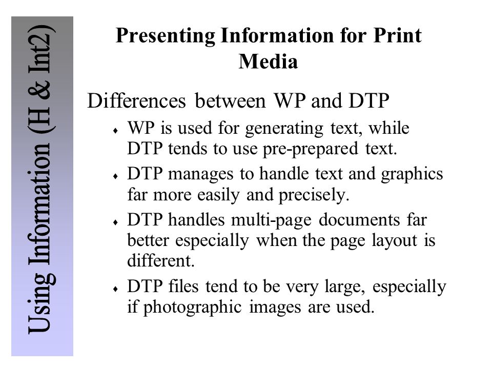 Presenting Information for Print Media Differences between WP and DTP  WP is used for generating text, while DTP tends to use pre-prepared text.