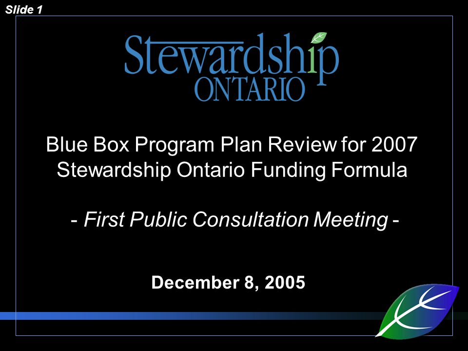 Slide 1 Blue Box Program Plan Review for 2007 Stewardship Ontario Funding Formula - First Public Consultation Meeting - December 8, 2005