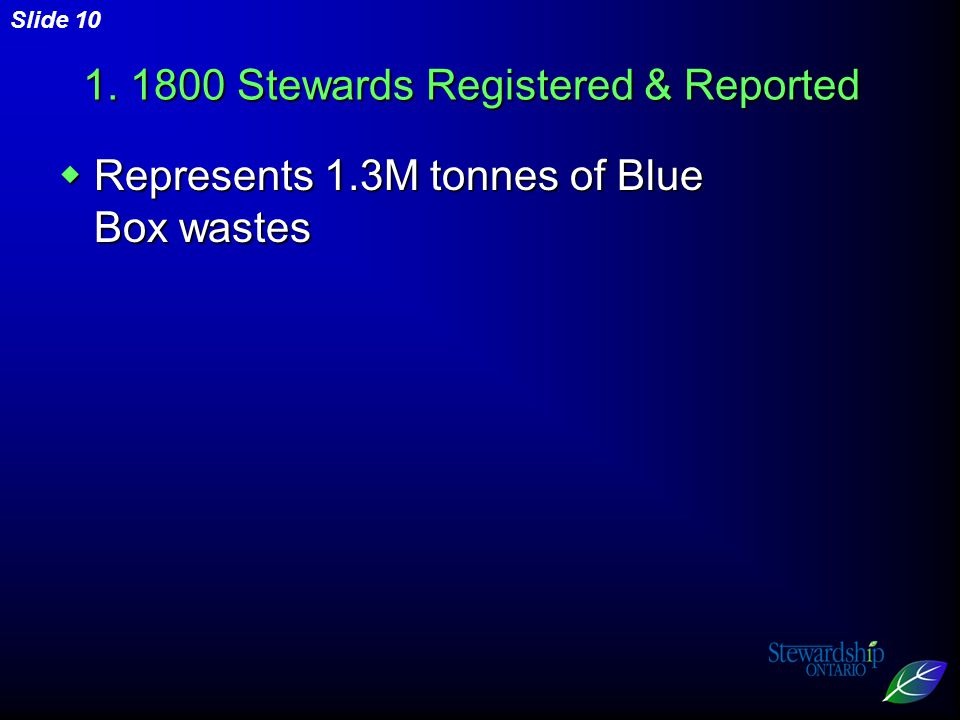 Slide 10 1. 1800 Stewards Registered & Reported  Represents 1.3M tonnes of Blue Box wastes