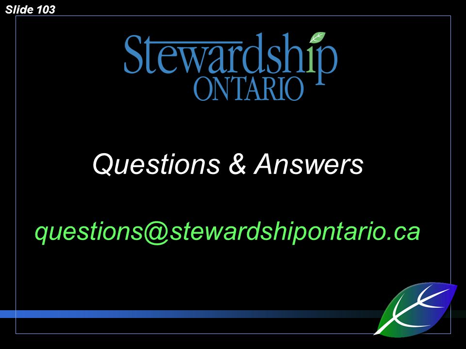 Slide 103 Questions & Answers questions@stewardshipontario.ca