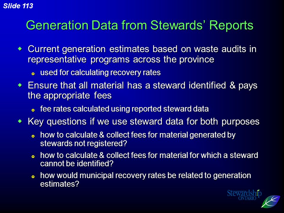 Slide 113  Current generation estimates based on waste audits in representative programs across the province  used for calculating recovery rates  Ensure that all material has a steward identified & pays the appropriate fees  fee rates calculated using reported steward data  Key questions if we use steward data for both purposes  how to calculate & collect fees for material generated by stewards not registered.