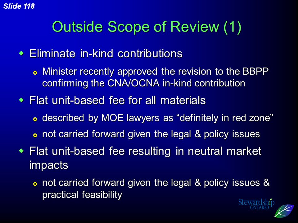 Slide 118 Outside Scope of Review (1)  Eliminate in-kind contributions  Minister recently approved the revision to the BBPP confirming the CNA/OCNA in-kind contribution  Flat unit-based fee for all materials  described by MOE lawyers as definitely in red zone  not carried forward given the legal & policy issues  Flat unit-based fee resulting in neutral market impacts  not carried forward given the legal & policy issues & practical feasibility