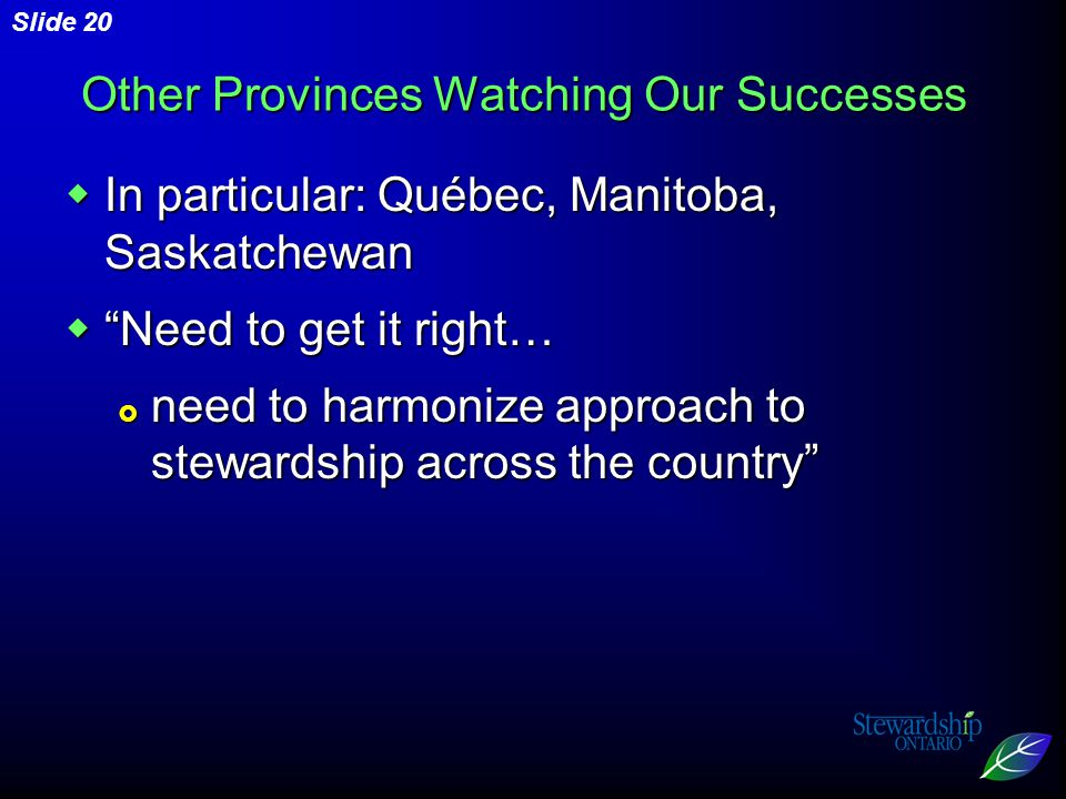 Slide 20 Other Provinces Watching Our Successes  In particular: Québec, Manitoba, Saskatchewan  Need to get it right…  need to harmonize approach to stewardship across the country