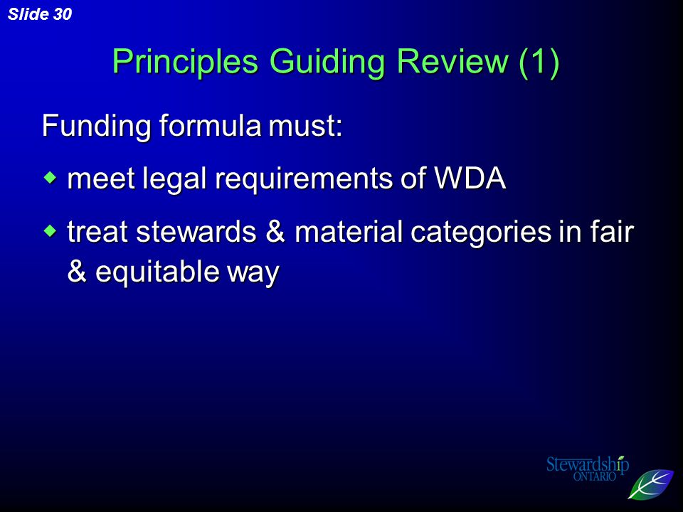Slide 30 Principles Guiding Review (1) Funding formula must:  meet legal requirements of WDA  treat stewards & material categories in fair & equitable way