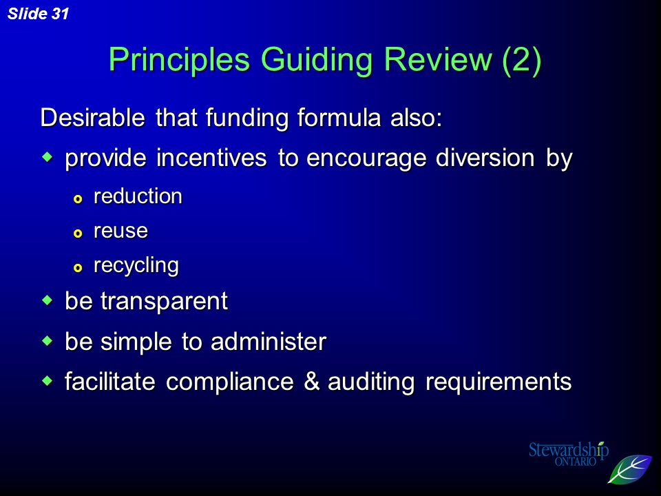 Slide 31 Principles Guiding Review (2) Desirable that funding formula also:  provide incentives to encourage diversion by  reduction  reuse  recycling  be transparent  be simple to administer  facilitate compliance & auditing requirements