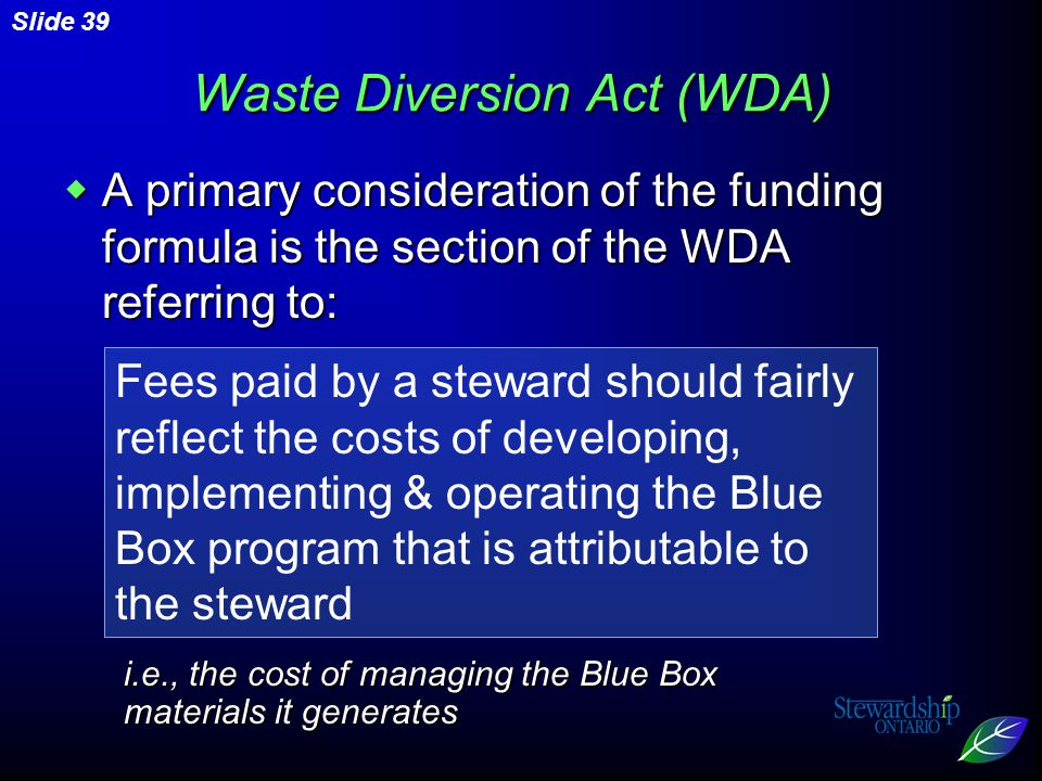 Slide 39 Fees paid by a steward should fairly reflect the costs of developing, implementing & operating the Blue Box program that is attributable to the steward Waste Diversion Act (WDA) i.e., the cost of managing the Blue Box materials it generates  A primary consideration of the funding formula is the section of the WDA referring to: