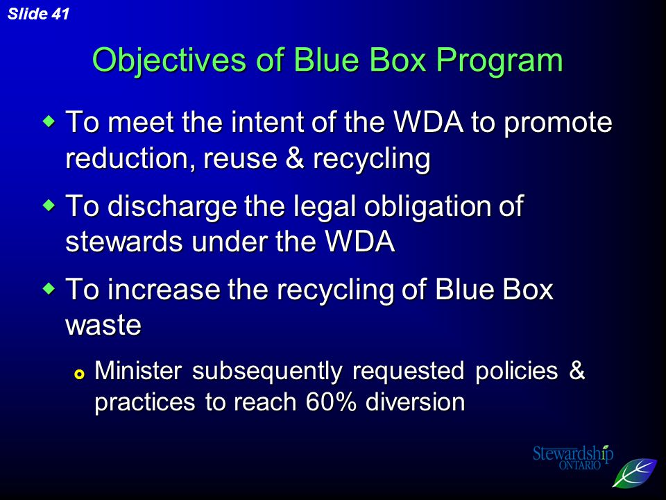 Slide 41 Objectives of Blue Box Program  To meet the intent of the WDA to promote reduction, reuse & recycling  To discharge the legal obligation of stewards under the WDA  To increase the recycling of Blue Box waste  Minister subsequently requested policies & practices to reach 60% diversion
