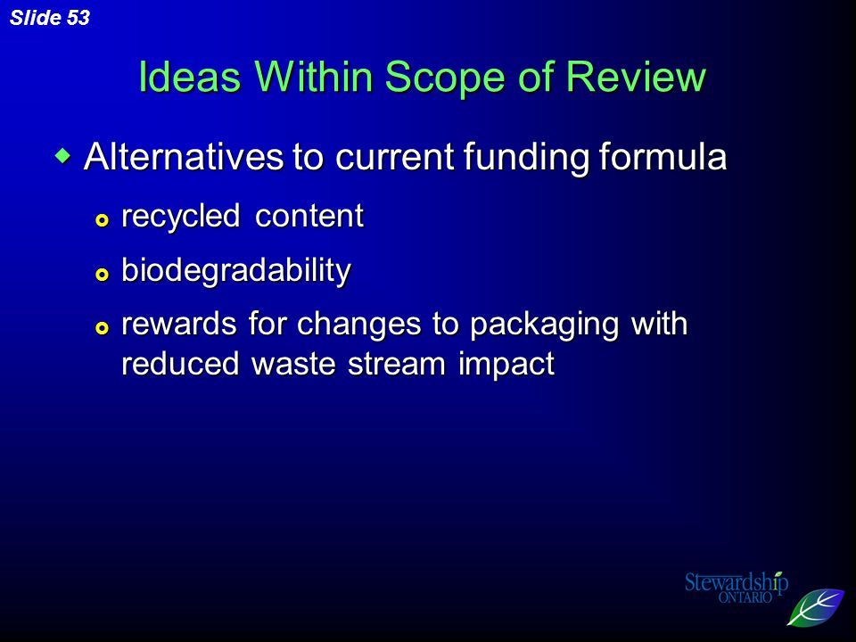 Slide 53 Ideas Within Scope of Review  Alternatives to current funding formula  recycled content  biodegradability  rewards for changes to packaging with reduced waste stream impact