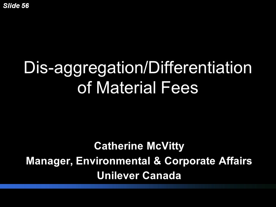 Dis-aggregation/Differentiation of Material Fees Catherine McVitty Manager, Environmental & Corporate Affairs Unilever Canada Slide 56