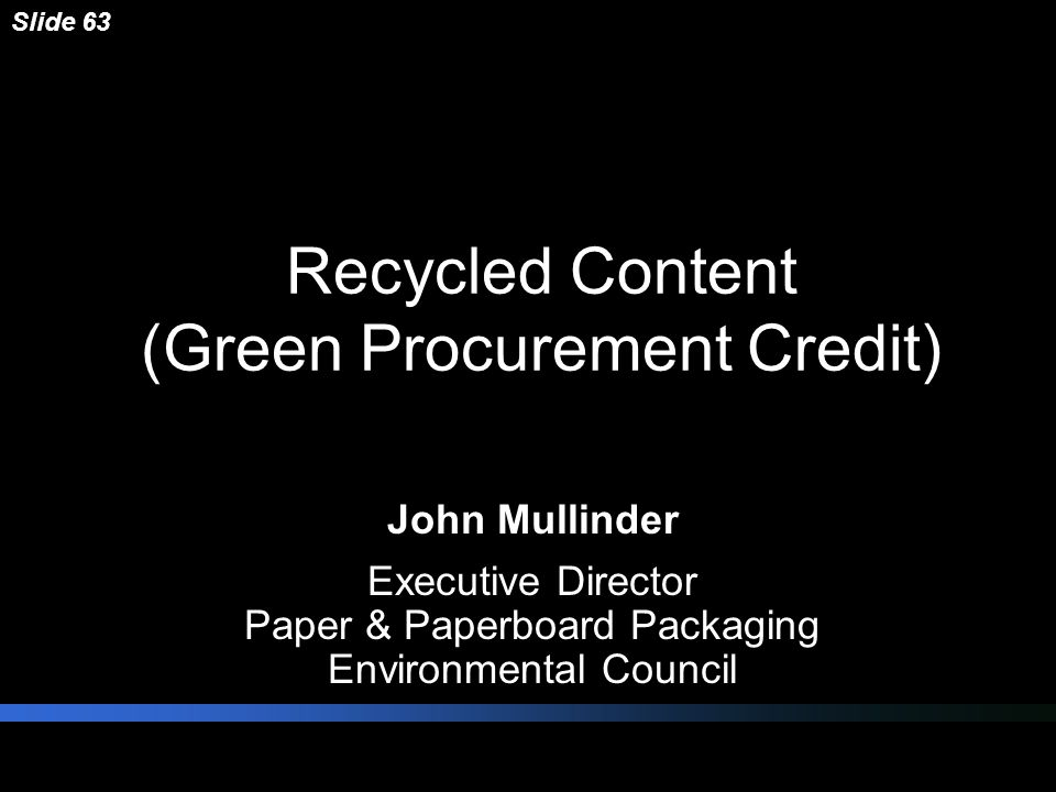 Recycled Content (Green Procurement Credit) John Mullinder Executive Director Paper & Paperboard Packaging Environmental Council Slide 63