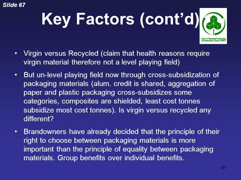 Slide 67 67 Virgin versus Recycled (claim that health reasons require virgin material therefore not a level playing field) But un-level playing field now through cross-subsidization of packaging materials (alum.