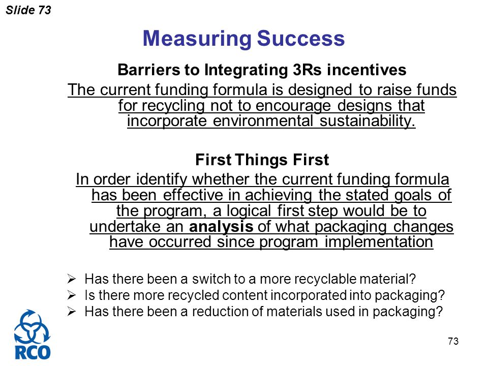 Slide 73 73 Measuring Success Barriers to Integrating 3Rs incentives The current funding formula is designed to raise funds for recycling not to encourage designs that incorporate environmental sustainability.