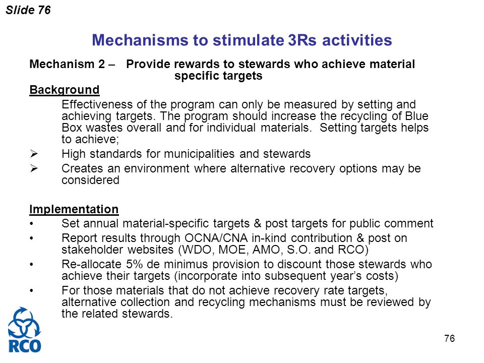 Slide 76 76 Mechanisms to stimulate 3Rs activities Mechanism 2 – Provide rewards to stewards who achieve material specific targets Background Effectiveness of the program can only be measured by setting and achieving targets.