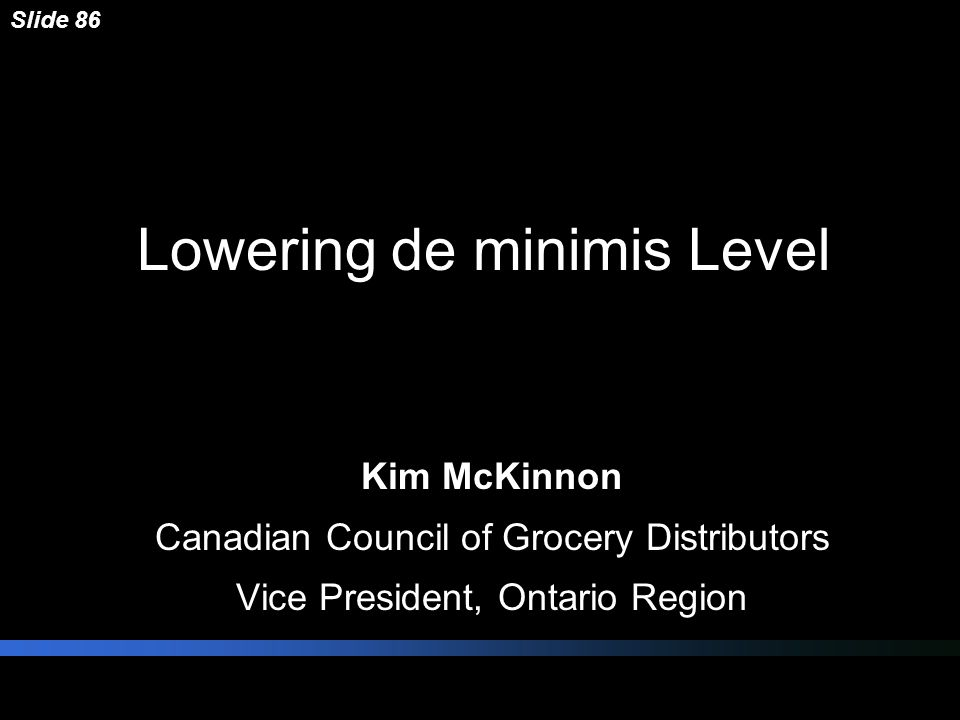 Lowering de minimis Level Kim McKinnon Canadian Council of Grocery Distributors Vice President, Ontario Region Slide 86