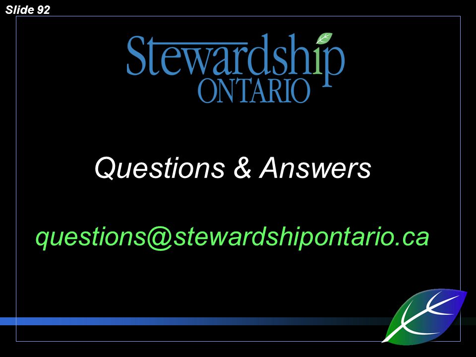 Slide 92 Questions & Answers questions@stewardshipontario.ca
