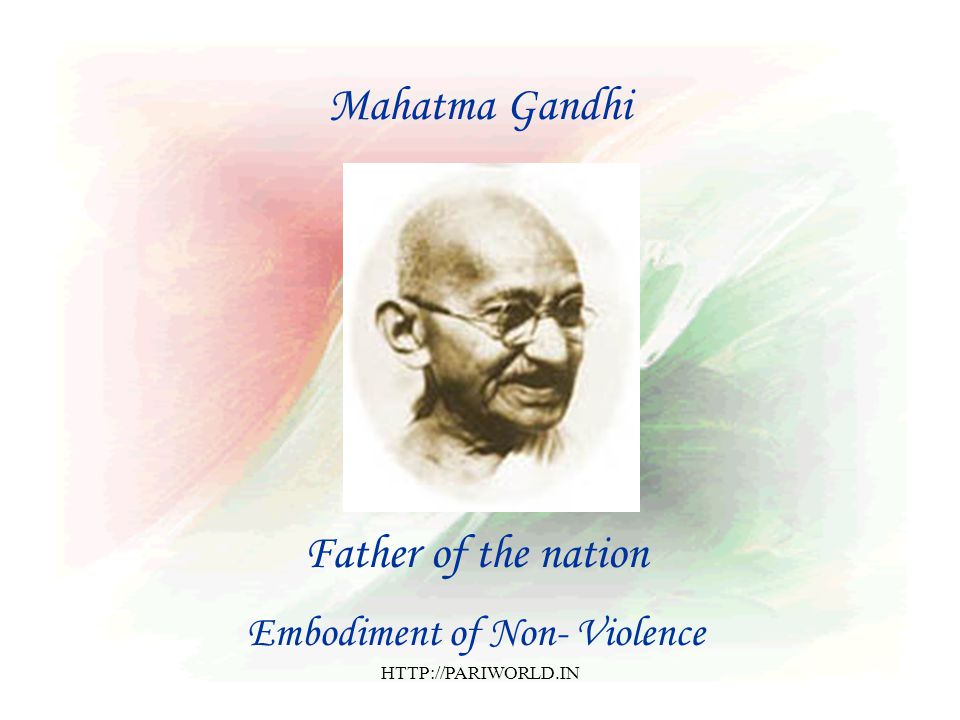 Mahatma Gandhi Father of the nation Embodiment of Non- Violence HTTP://PARIWORLD.IN