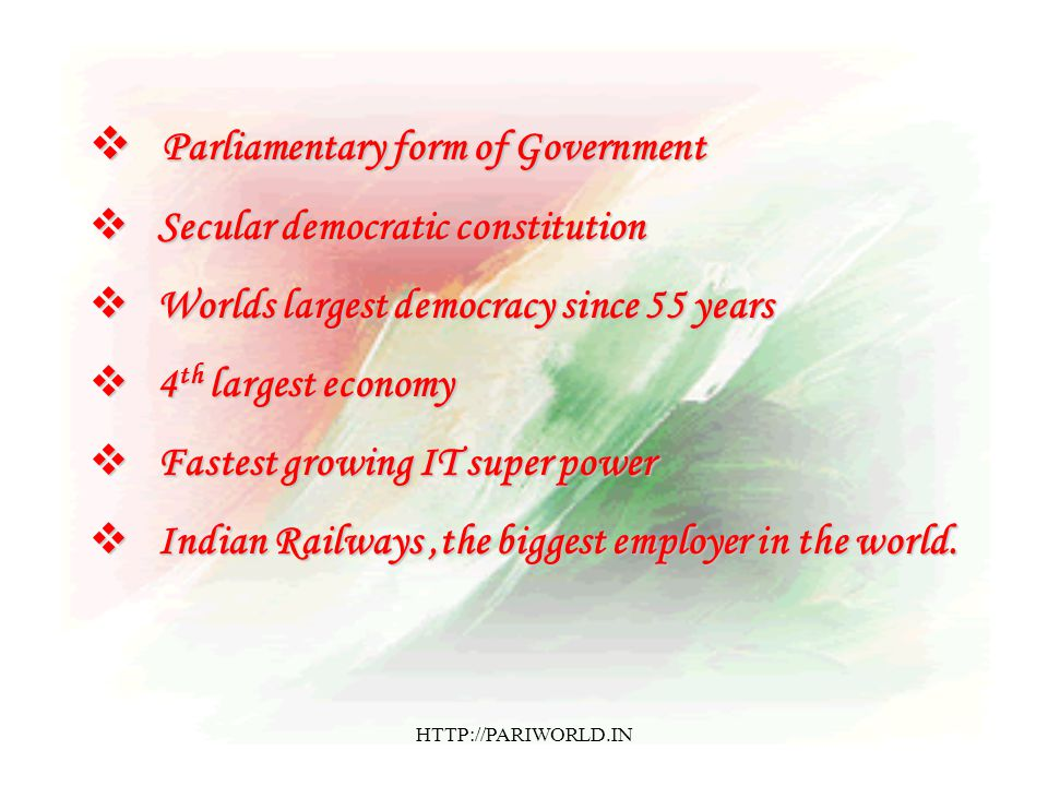  Parliamentary form of Government  Secular democratic constitution  Worlds largest democracy since 55 years  4 th largest economy  Fastest growing IT super power  Indian Railways,the biggest employer in the world.
