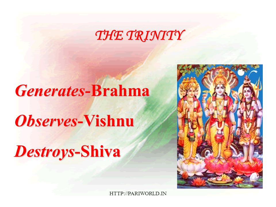 THE TRINITY Generates-Brahma Observes-Vishnu Destroys-Shiva HTTP://PARIWORLD.IN