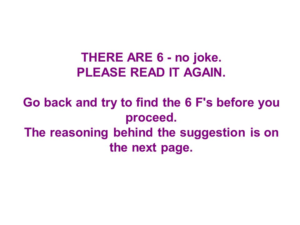 THERE ARE 6 - no joke. PLEASE READ IT AGAIN. Go back and try to find the 6 F s before you proceed.