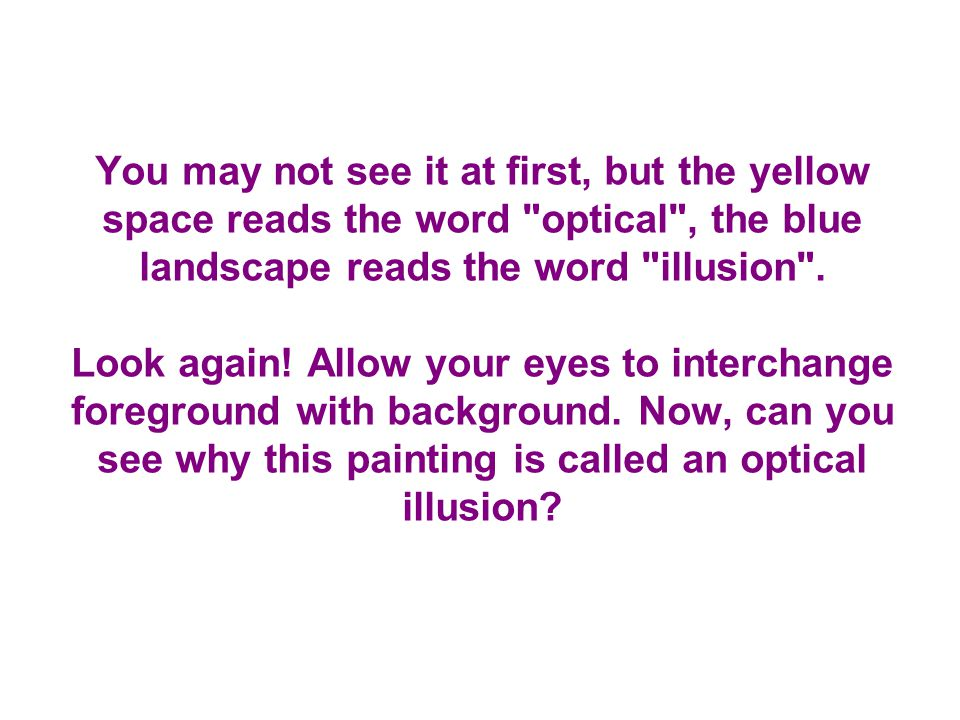 You may not see it at first, but the yellow space reads the word optical , the blue landscape reads the word illusion .