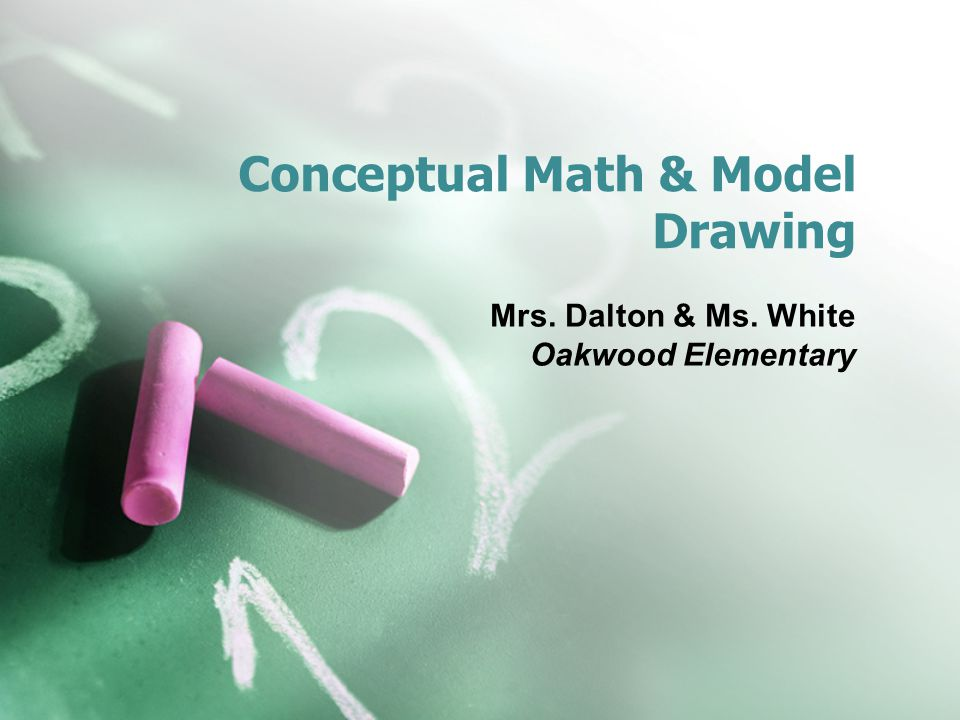 Conceptual Math & Model Drawing Mrs. Dalton & Ms. White Oakwood Elementary