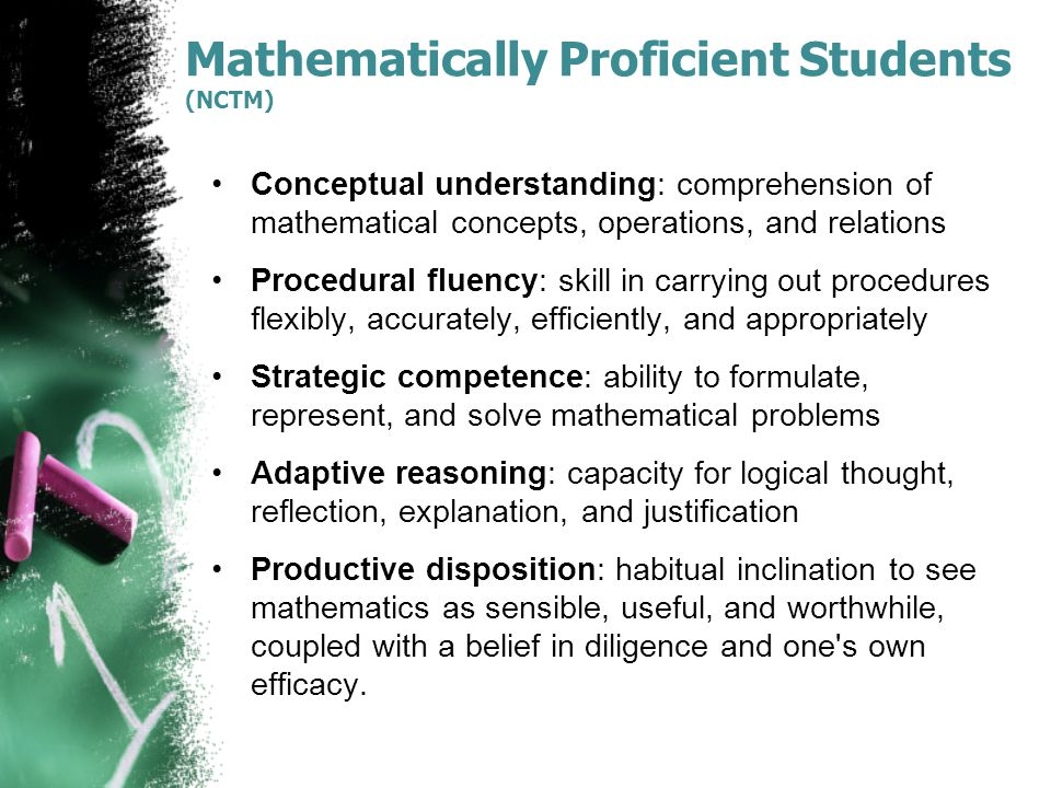 Mathematically Proficient Students (NCTM) Conceptual understanding: comprehension of mathematical concepts, operations, and relations Procedural fluency: skill in carrying out procedures flexibly, accurately, efficiently, and appropriately Strategic competence: ability to formulate, represent, and solve mathematical problems Adaptive reasoning: capacity for logical thought, reflection, explanation, and justification Productive disposition: habitual inclination to see mathematics as sensible, useful, and worthwhile, coupled with a belief in diligence and one s own efficacy.
